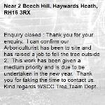 Enquiry closed : Thank you for your enquiry.  I can confirm our Arboriculturist has been to site and has raised a job to fell the tree outside 2.  This work has been given a medium priority and is due to be undertaken in the new year.  Thank you for taking the time to contact us.  Kind regards WSCC Tree Team Dept. -2 Beech Hill, Haywards Heath, RH16 3RX