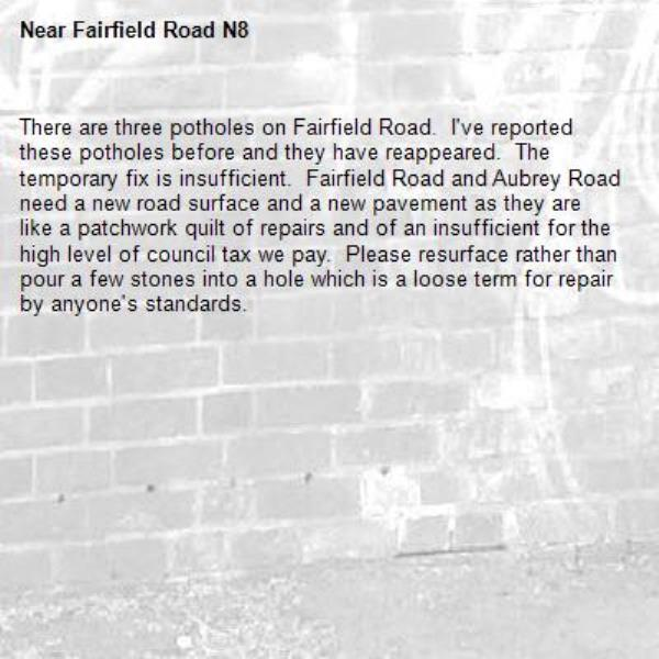 There are three potholes on Fairfield Road.  I've reported these potholes before and they have reappeared.  The temporary fix is insufficient.  Fairfield Road and Aubrey Road need a new road surface and a new pavement as they are like a patchwork quilt of repairs and of an insufficient for the high level of council tax we pay.  Please resurface rather than pour a few stones into a hole which is a loose term for repair by anyone's standards.-Fairfield Road N8