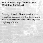 Enquiry closed : Thank you for your report we can confirm that this glaring error has been rectified. Kind regards Highways Team.-South Lodge Titnore Lane, Worthing, BN13 3UG