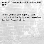 Thank you for your report, I can confirm that the fly tip was cleared on the 15th August 2019.-60 Cowper Road, London, N16 8PF