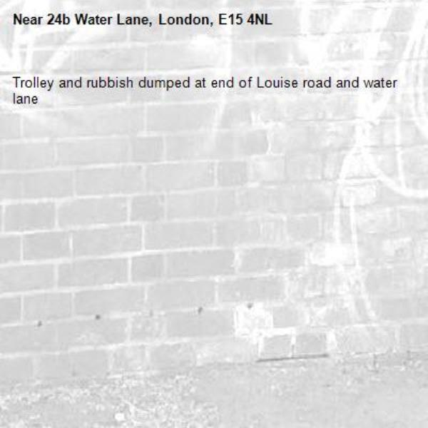 Trolley and rubbish dumped at end of Louise road and water lane -24b Water Lane, London, E15 4NL