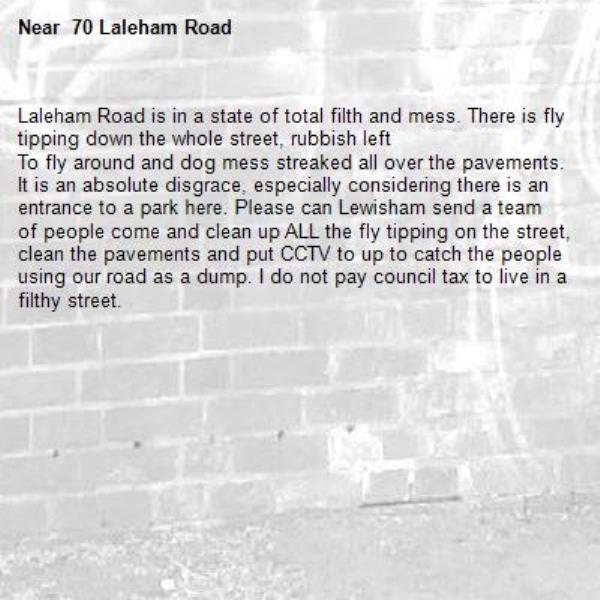 Laleham Road is in a state of total filth and mess. There is fly tipping down the whole street, rubbish left To fly around and dog mess streaked all over the pavements. It is an absolute disgrace, especially considering there is an entrance to a park here. Please can Lewisham send a team of people come and clean up ALL the fly tipping on the street, clean the pavements and put CCTV to up to catch the people using our road as a dump. I do not pay council tax to live in a filthy street. - 70 Laleham Road