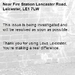 This issue is being investigated and will be resolved as soon as possible.   Thank you for using Love Leicester. You're making a real difference. -Fire Station Lancaster Road, Leicester, LE1 7LW