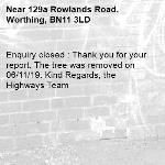 Enquiry closed : Thank you for your report. The tree was removed on 06/11/19. Kind Regards, the Highways Team-129a Rowlands Road, Worthing, BN11 3LD