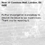 Further investigation is underway to resolve the issue by our supervisors. Thank you for reporting it.-50 Covelees Wall, London, E6 6WE