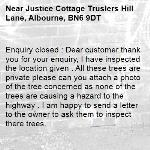 Enquiry closed : Dear customer thank you for your enquiry, I have inspected the location given . All these trees are private please can you attach a photo of the tree concerned as none of the trees are causing a hazard to the highway . I am happy to send a letter to the owner to ask them to inspect there trees.-Justice Cottage Truslers Hill Lane, Albourne, BN6 9DT