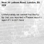 Unfortunately we cannot find the fly-tip that you reported – Please report it again if it is still there-26 Lathom Road, London, E6 2DX