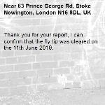 Thank you for your report, I can confirm that the fly tip was cleared on the 11th June 2019. -63 Prince George Rd, Stoke Newington, London N16 8DL, UK