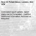 Automated report update, report status set to Completed - Justified Additional information: Actioned as Required -60 Pellatt Grove, London, N22 5PN
