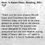 Thank you for your enquiry the silt traps and Chambers have been checked today and look to be clear, please be aware that on old streets like Eaton Place the system was never designed to cope with the amount of rain we now receive, during times of heavy rain you will need to allow up to 2-3 hours for these units to clear pooling water. Kind regards RBC-1a Eaton Place, Reading, RG1 7LP