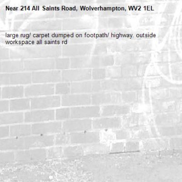 large rug/ carpet dumped on footpath/ highway. outside workspace all saints rd -214 All Saints Road, Wolverhampton, WV2 1EL