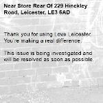 Thank you for using Love Leicester. You're making a real difference.  This issue is being investigated and will be resolved as soon as possible. -Store Rear Of 229 Hinckley Road, Leicester, LE3 6AD