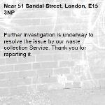 Further investigation is underway to resolve the issue by our waste collection Service. Thank you for reporting it.-51 Sandal Street, London, E15 3NP