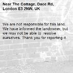 We are not responsible for this land. We have informed the landowner, but we may not be able to  resolve ourselves. Thank you for reporting it.-The Cottage, Dace Rd, London E3 2NW, UK