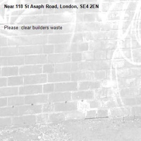 Please  clear builders waste-118 St Asaph Road, London, SE4 2EN