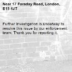Further investigation is underway to resolve this issue by our enforcement team. Thank you for reporting it.-17 Faraday Road, London, E15 4JT