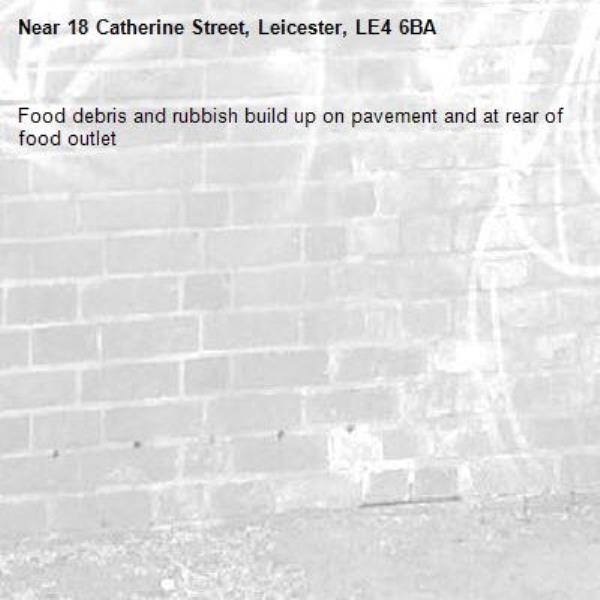 Food debris and rubbish build up on pavement and at rear of food outlet -18 Catherine Street, Leicester, LE4 6BA