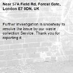 Further investigation is underway to resolve the issue by our waste collection Service. Thank you for reporting it.-57A Field Rd, Forest Gate, London E7 9DN, UK