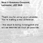 Thank you for using Love Leicester. You're making a real difference.  This issue is being investigated and will be resolved as soon as possible.  -8 Simmins Crescent, Leicester, LE2 9AG