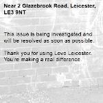 This issue is being investigated and will be resolved as soon as possible.  Thank you for using Love Leicester. You're making a real difference.-2 Glazebrook Road, Leicester, LE3 9NT