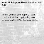 Thank you for your report, I can confirm that the dog fouling was cleared on the 27th January 2020.-82 Bridport Place, London, N1 5JU