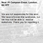 We are not responsible for this land. We have informed the landowner, but we may not be able to  resolve ourselves. Thank you for reporting it.-29 Campion Close, London, E6 5PF