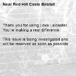 Thank you for using Love Leicester. You're making a real difference.  This issue is being investigated and will be resolved as soon as possible. -Red Hill Circle Birstall