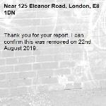 Thank you for your report. I can confirm this was removed on 22nd August 2019.-125 Eleanor Road, London, E8 1DN