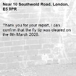 Thank you for your report, I can confirm that the fly tip was cleared on the 8th March 2020.-10 Southwold Road, London, E5 9PR
