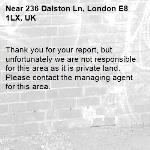 Thank you for your report, but unfortunately we are not responsible for this area as it is private land. Please contact the managing agent for this area. -236 Dalston Ln, London E8 1LX, UK