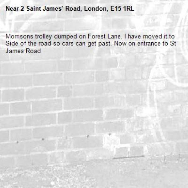 Morrisons trolley dumped on Forest Lane. I have moved it to Side of the road so cars can get past. Now on entrance to St James Road -2 Saint James' Road, London, E15 1RL