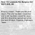 Enquiry closed : Thank you for your report. The site has been inspected and a job has been raised for repair and this should be carried out within the next 28 days. Regards, Highways Team-182 Leylands Rd, Burgess Hill RH15 8HS, UK