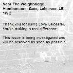 Thank you for using Love Leicester. You're making a real difference.  This issue is being investigated and will be resolved as soon as possible.  -The Weighbridge Humberstone Gate, Leicester, LE1 1WB