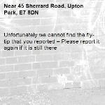 Unfortunately we cannot find the fly-tip that you reported – Please report it again if it is still there-45 Sherrard Road, Upton Park, E7 8DN