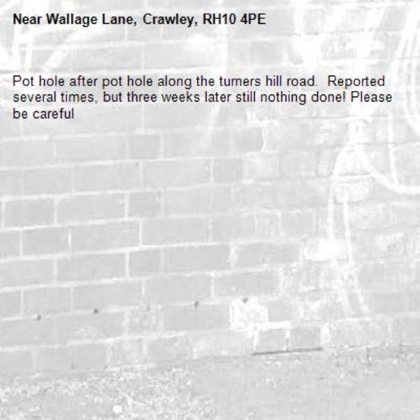 Pot hole after pot hole along the turners hill road.  Reported several times, but three weeks later still nothing done! Please be careful -Wallage Lane, Crawley, RH10 4PE
