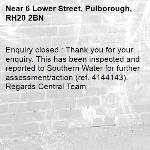 Enquiry closed : Thank you for your enquiry. This has been inspected and reported to Southern Water for further assessment/action (ref. 4144143). Regards Central Team-6 Lower Street, Pulborough, RH20 2BN