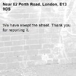We have swept the street. Thank you for reporting it.-62 Perth Road, London, E13 9DS