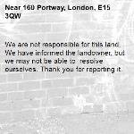 We are not responsible for this land. We have informed the landowner, but we may not be able to  resolve ourselves. Thank you for reporting it.-160 Portway, London, E15 3QW