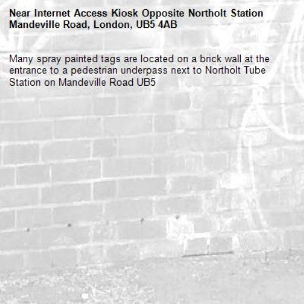 Many spray painted tags are located on a brick wall at the entrance to a pedestrian underpass next to Northolt Tube Station on Mandeville Road UB5 -Internet Access Kiosk Opposite Northolt Station Mandeville Road, London, UB5 4AB