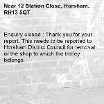 Enquiry closed : Thank you for your report. This needs to be reported to Horsham District Council for removal or the shop to which the trolley belongs-12 Station Close, Horsham, RH13 5QT