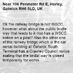 Ok the railway bridge is not WSCC, however what about the public bridle way that leads to it that has a WSCC notice on a post? Also the other end of the railway bridge which is the car rental building at Gatwick South Terminal has a Crawley Council notice stating that the bridal way is closed temporarily for works.   Understand that the bridge itself is on owned by other people but the lead up to the foot bridge is on the Cycle Track-108 Perimeter Rd E, Horley, Gatwick RH6 0LD, UK