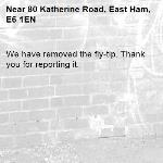 We have removed the fly-tip. Thank you for reporting it.-80 Katherine Road, East Ham, E6 1EN