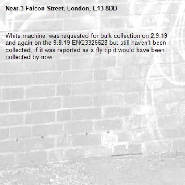 White machine  was requested for bulk collection on 2.9.19 and again on the 9.9.19 ENQ3326628 but still haven't been collected, if it was reported as a fly tip it would have been collected by now -3 Falcon Street, London, E13 8DD
