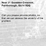 Can you please provide photos, so that we can assess the severity of the problem. -21 Goodden Crescent, Farnborough, GU14 0DQ