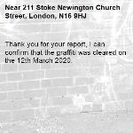 Thank you for your report, I can confirm that the graffiti was cleared on the 12th March 2020.-211 Stoke Newington Church Street, London, N16 9HJ