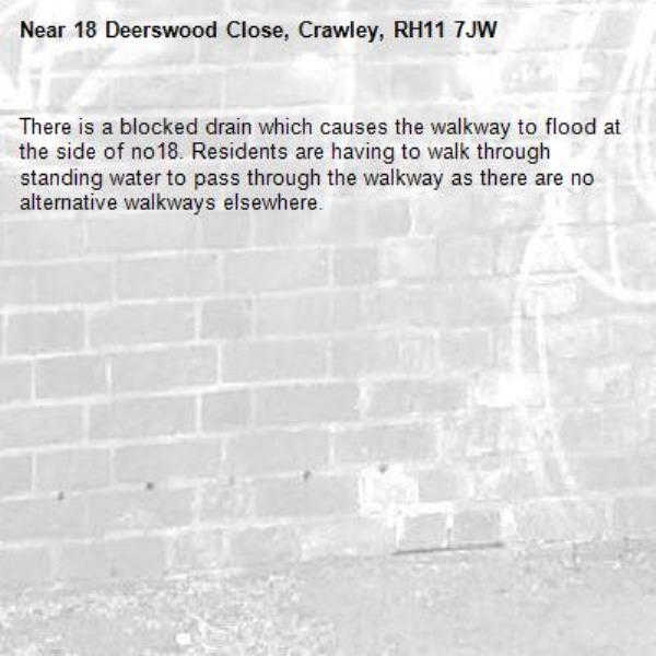 There is a blocked drain which causes the walkway to flood at the side of no18. Residents are having to walk through standing water to pass through the walkway as there are no alternative walkways elsewhere.-18 Deerswood Close, Crawley, RH11 7JW