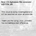 This issue is being investigated and will be resolved as soon as possible.   Thank you for using Love Leicester. You're making a real difference. -359 Aylestone Rd, Leicester LE2 8TA, UK