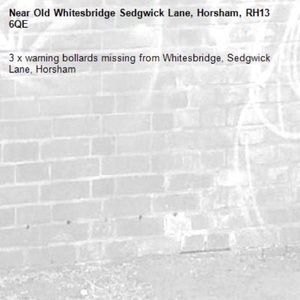 3 x warning bollards missing from Whitesbridge, Sedgwick Lane, Horsham-Old Whitesbridge Sedgwick Lane, Horsham, RH13 6QE
