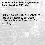 Further investigation is underway to resolve the issue by our waste collection Service. Thank you for reporting it.-Henniker Point Leytonstone Road, London, E15 1JY