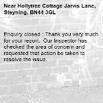 Enquiry closed : Thank you very much for your report.  Our Inspector has checked the area of concern and requested that action be taken to resolve the issue.-Hollytree Cottage Jarvis Lane, Steyning, BN44 3GL